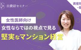 【2021/04/21開催】~女性医師向け~女性ならではの視点で見る堅実なマンション経営