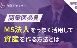 【2021/04/20開催】~開業医必見~MS法人をうまく活用して資産を作る方法とは